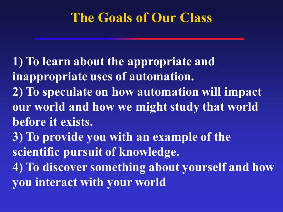The Goals of Our Class 1) To learn about the appropriate and inappropriate uses of automation.