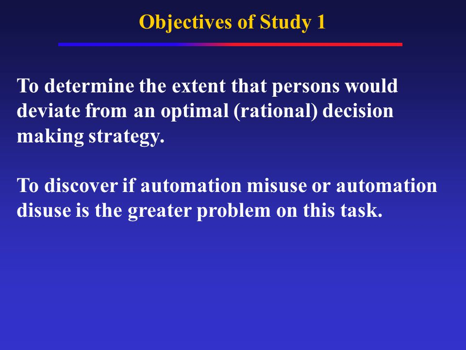 Objectives of Study 1 To determine the extent that persons would deviate from an optimal (rational) decision making strategy.