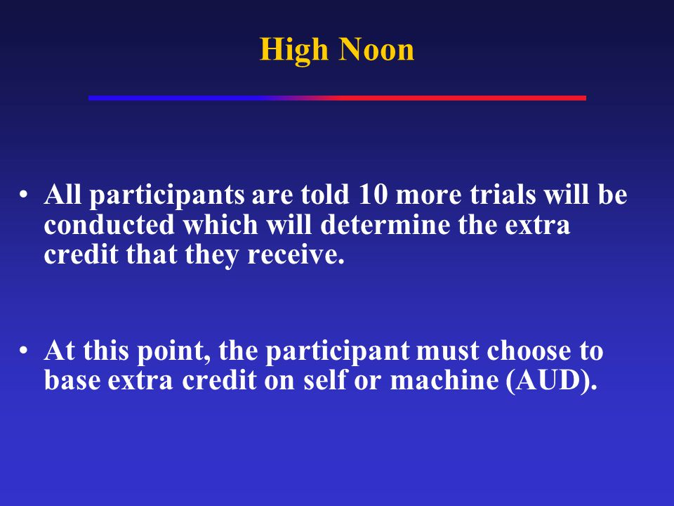 High Noon All participants are told 10 more trials will be conducted which will determine the extra credit that they receive.