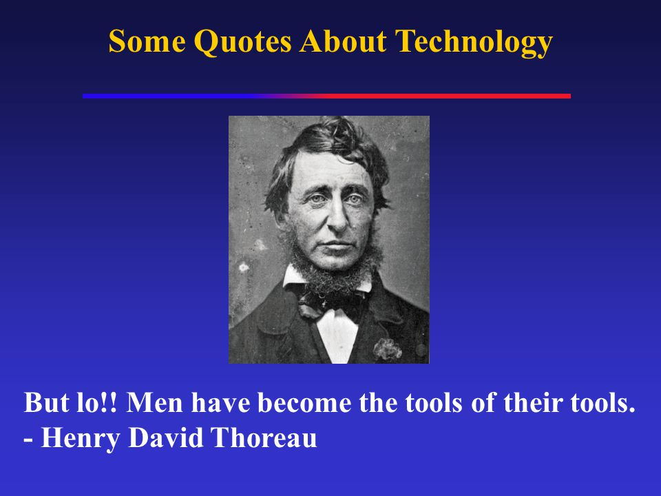 Some Quotes About Technology But lo!. Men have become the tools of their tools.