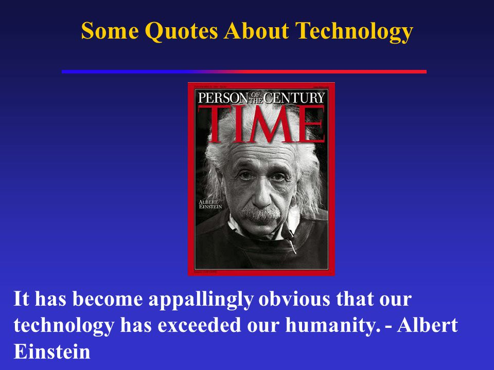Some Quotes About Technology It has become appallingly obvious that our technology has exceeded our humanity.
