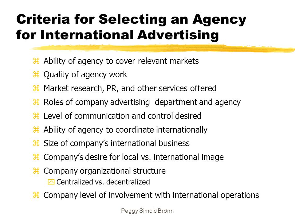 Peggy Simcic Brønn Criteria for Selecting an Agency for International Advertising zAbility of agency to cover relevant markets zQuality of agency work