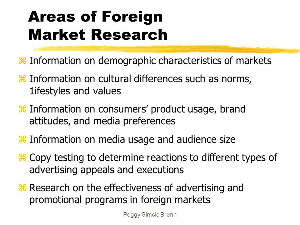 Peggy Simcic Brønn Areas of Foreign Market Research z Information on demographic characteristics of markets z Information on cultural differences such