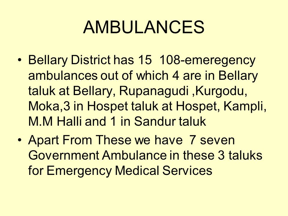 AMBULANCES Bellary District has 15 108-emeregency ambulances out of which 4 are in Bellary taluk at Bellary, Rupanagudi,Kurgodu, Moka,3 in Hospet taluk at Hospet, Kampli, M.M Halli and 1 in Sandur taluk Apart From These we have 7 seven Government Ambulance in these 3 taluks for Emergency Medical Services