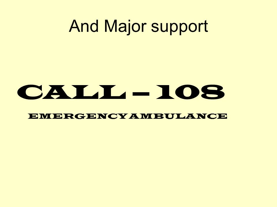 And Major support CALL – 108 EMERGENCY AMBULANCE