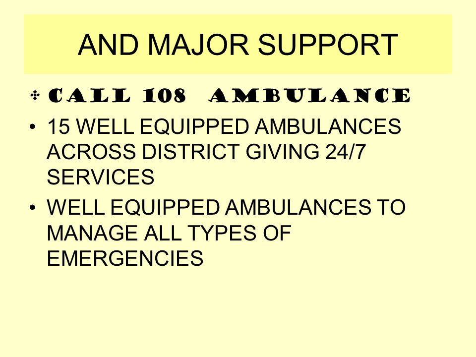 AND MAJOR SUPPORT Call 108 AMBULANCE 15 WELL EQUIPPED AMBULANCES ACROSS DISTRICT GIVING 24/7 SERVICES WELL EQUIPPED AMBULANCES TO MANAGE ALL TYPES OF EMERGENCIES