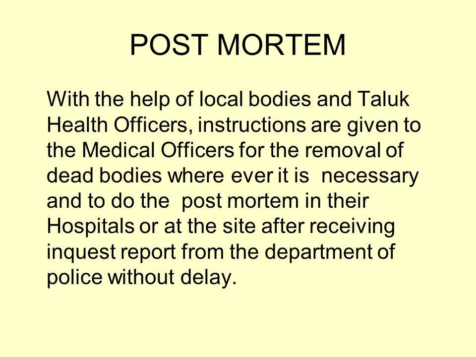 POST MORTEM With the help of local bodies and Taluk Health Officers, instructions are given to the Medical Officers for the removal of dead bodies where ever it is necessary and to do the post mortem in their Hospitals or at the site after receiving inquest report from the department of police without delay.