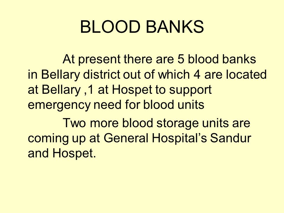 BLOOD BANKS At present there are 5 blood banks in Bellary district out of which 4 are located at Bellary,1 at Hospet to support emergency need for blood units Two more blood storage units are coming up at General Hospital's Sandur and Hospet.
