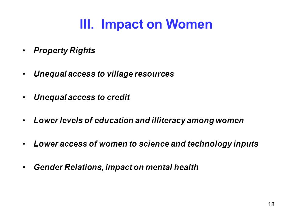 18 III. Impact on Women Property Rights Unequal access to village resources Unequal access to credit Lower levels of education and illiteracy among wo