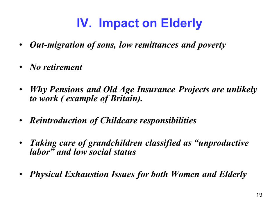 19 IV. Impact on Elderly Out-migration of sons, low remittances and poverty No retirement Why Pensions and Old Age Insurance Projects are unlikely to
