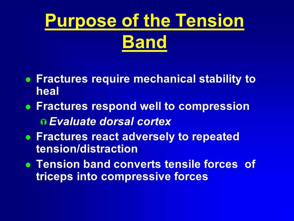 Purpose of the Tension Band l Fractures require mechanical stability to heal l Fractures respond well to compression Ý Evaluate dorsal cortex l Fractures react adversely to repeated tension/distraction l Tension band converts tensile forces of triceps into compressive forces