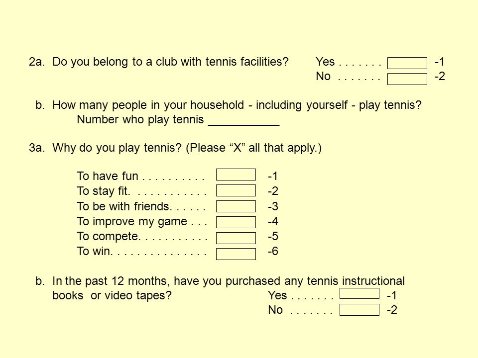 2a. Do you belong to a club with tennis facilities?Yes....... -1 No....... -2 b. How many people in your household - including yourself - play tennis?