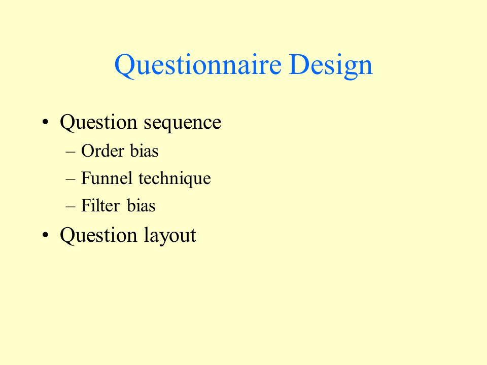 Questionnaire Design Question sequence –Order bias –Funnel technique –Filter bias Question layout