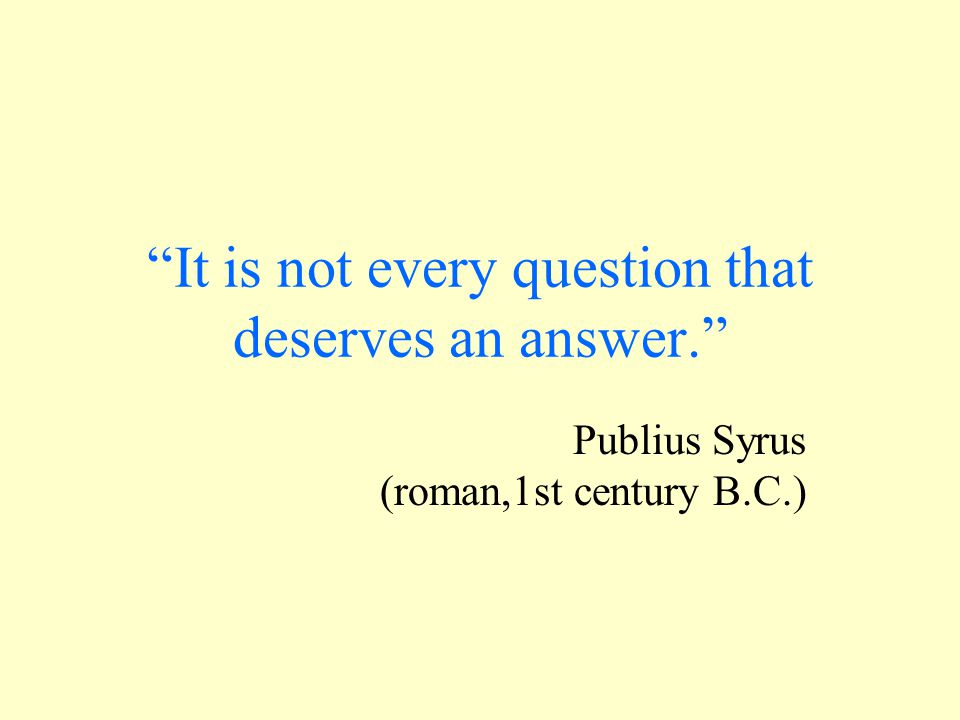 """""""It is not every question that deserves an answer."""" Publius Syrus (roman,1st century B.C.)"""