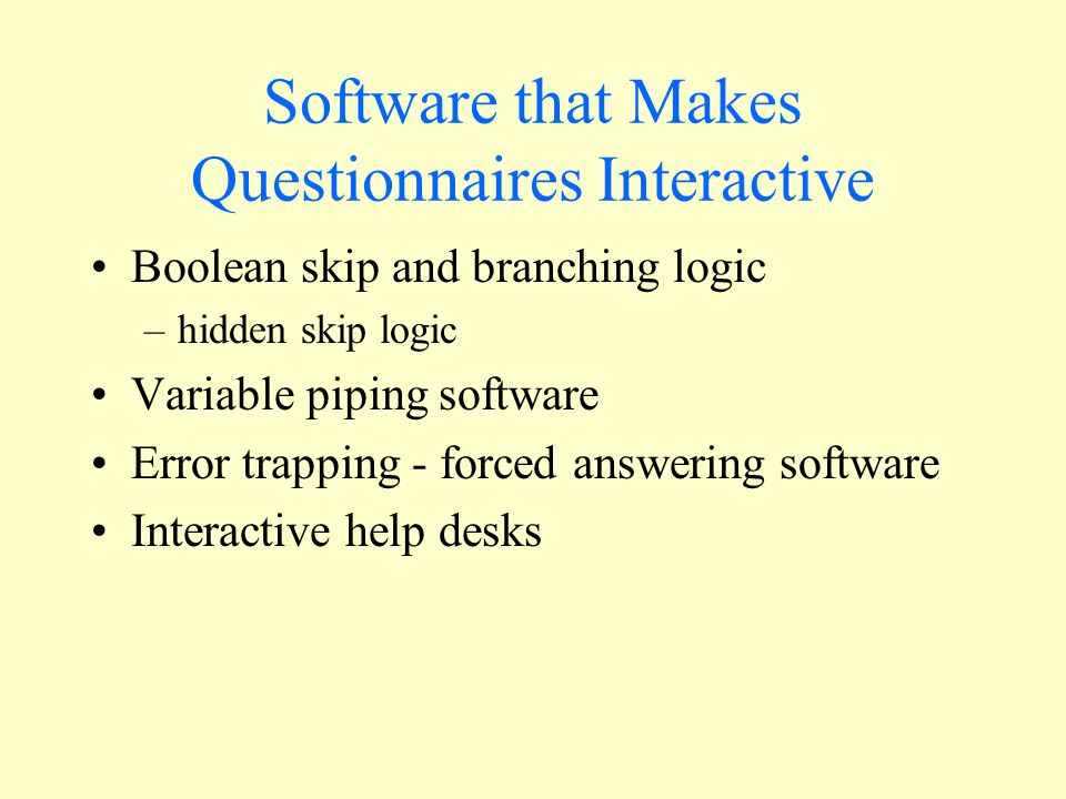 Software that Makes Questionnaires Interactive Boolean skip and branching logic –hidden skip logic Variable piping software Error trapping - forced answering software Interactive help desks