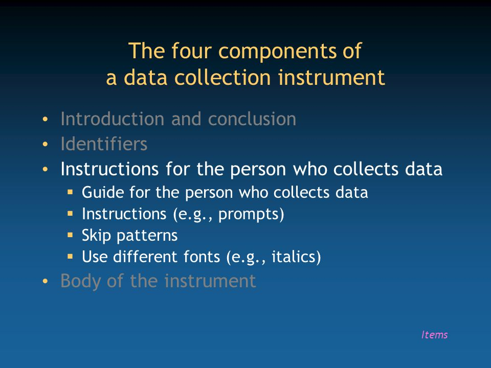 The four components of a data collection instrument Introduction and conclusion Identifiers Instructions for the person who collects data  Guide for
