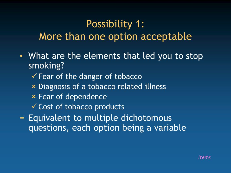 Possibility 1: More than one option acceptable What are the elements that led you to stop smoking? Fear of the danger of tobacco  Diagnosis of a toba