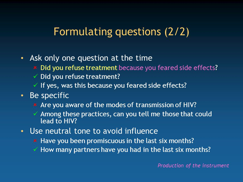 Formulating questions (2/2) Ask only one question at the time  Did you refuse treatment because you feared side effects? Did you refuse treatment? If