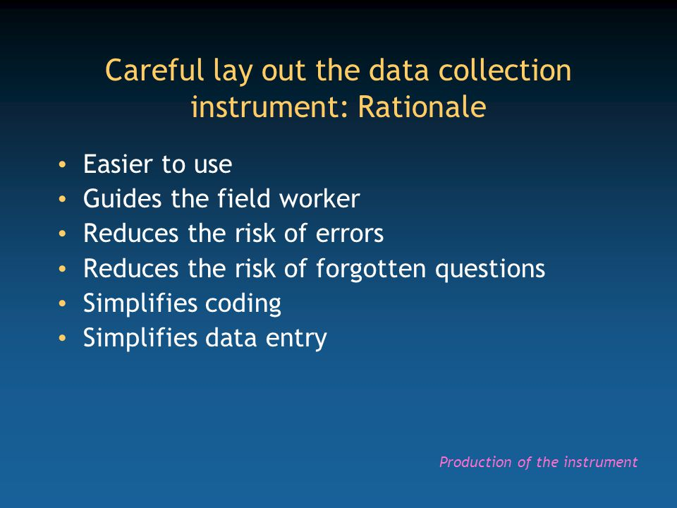 Careful lay out the data collection instrument: Rationale Easier to use Guides the field worker Reduces the risk of errors Reduces the risk of forgott