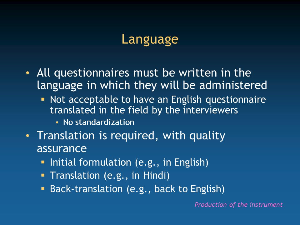 Language All questionnaires must be written in the language in which they will be administered  Not acceptable to have an English questionnaire trans