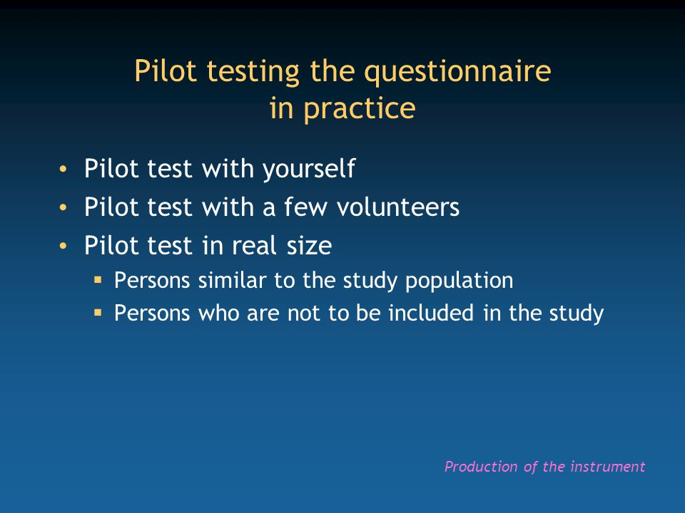 Pilot testing the questionnaire in practice Pilot test with yourself Pilot test with a few volunteers Pilot test in real size  Persons similar to the