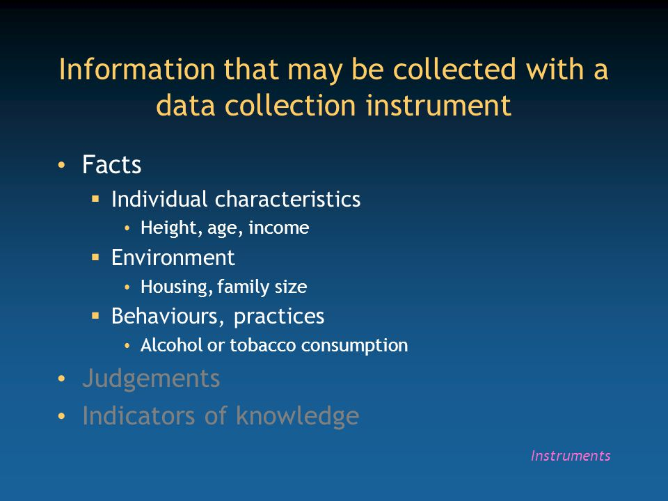 Information that may be collected with a data collection instrument Facts  Individual characteristics Height, age, income  Environment Housing, fami