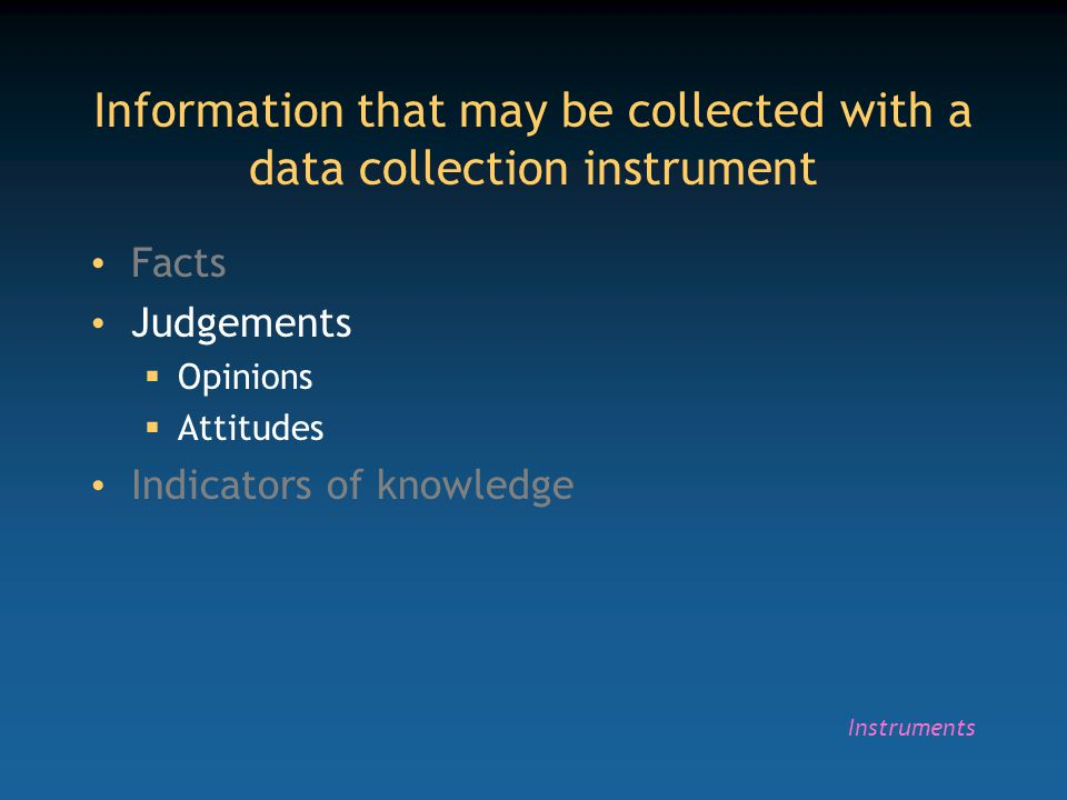 Information that may be collected with a data collection instrument Facts Judgements  Opinions  Attitudes Indicators of knowledge Instruments
