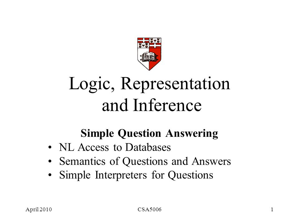 April 2010CSA50061 Logic, Representation and Inference Simple Question Answering NL Access to Databases Semantics of Questions and Answers Simple Interpreters for Questions