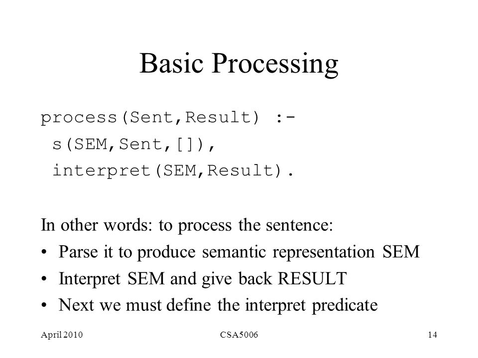 April 2010CSA500614 Basic Processing process(Sent,Result) :- s(SEM,Sent,[]), interpret(SEM,Result).