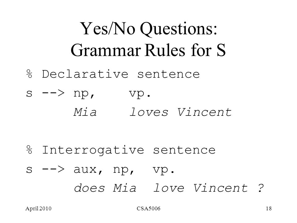 April 2010CSA500618 Yes/No Questions: Grammar Rules for S % Declarative sentence s --> np, vp.