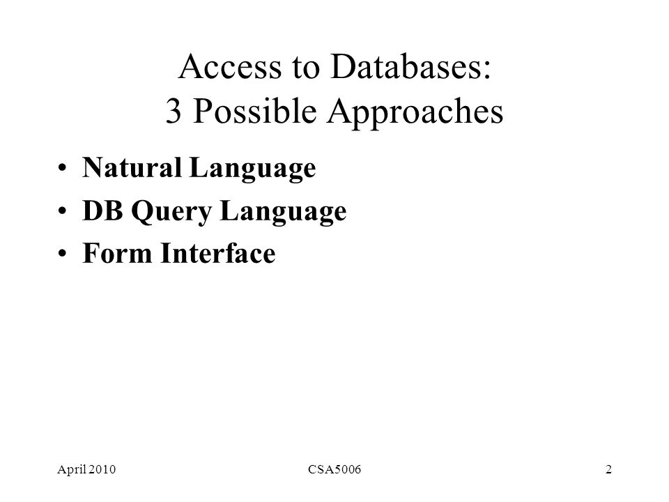 April 2010CSA50062 Access to Databases: 3 Possible Approaches Natural Language DB Query Language Form Interface
