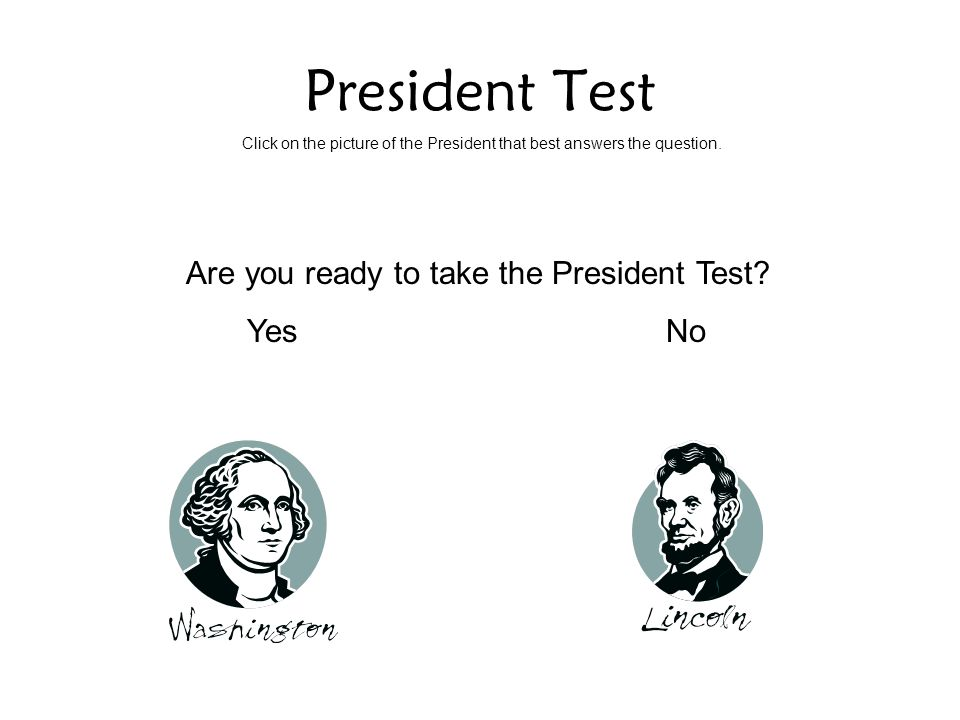 President Test Click on the picture of the President that best answers the question. Are you ready to take the President Test? YesNo