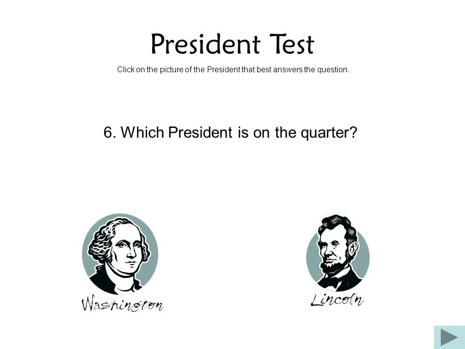 President Test Click on the picture of the President that best answers the question. 6. Which President is on the quarter?