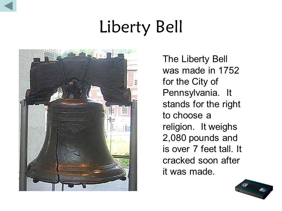 Liberty Bell The Liberty Bell was made in 1752 for the City of Pennsylvania. It stands for the right to choose a religion. It weighs 2,080 pounds and