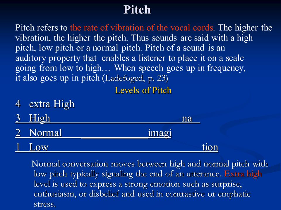 Pitch Ladefoged, p. 23) Pitch refers to the rate of vibration of the vocal cords. The higher the vibration, the higher the pitch. Thus sounds are said