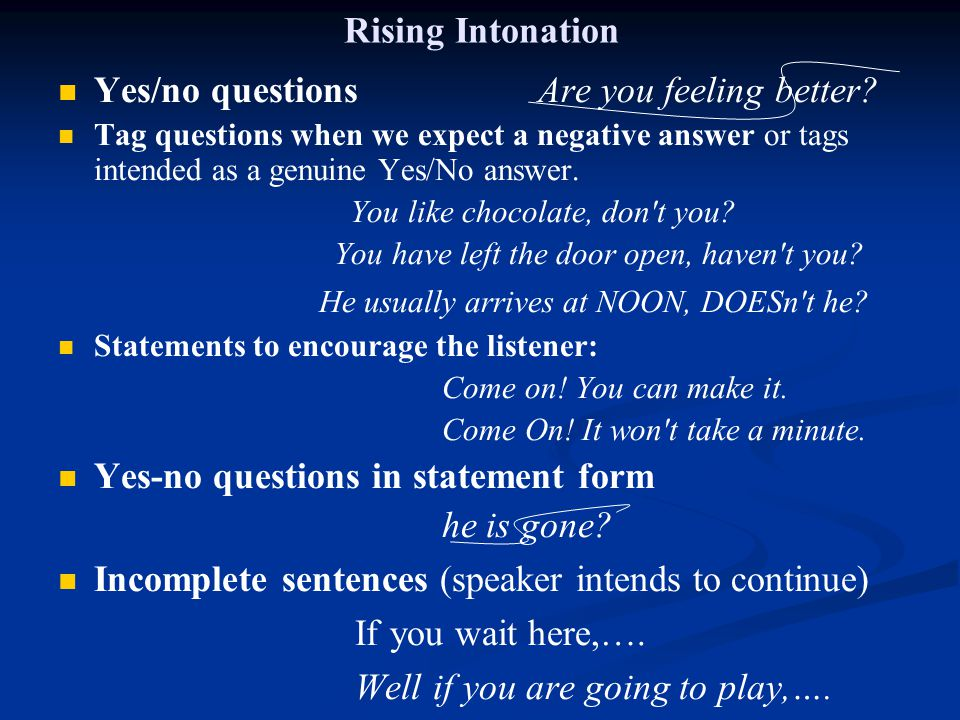 Rising Intonation Yes/no questions Are you feeling better? Tag questions when we expect a negative answer or tags intended as a genuine Yes/No answer.