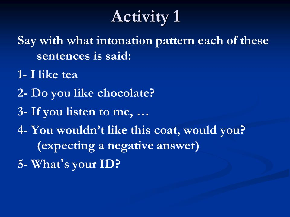 Activity 1 Say with what intonation pattern each of these sentences is said: 1- I like tea 2- Do you like chocolate? 3- If you listen to me, … 4- You