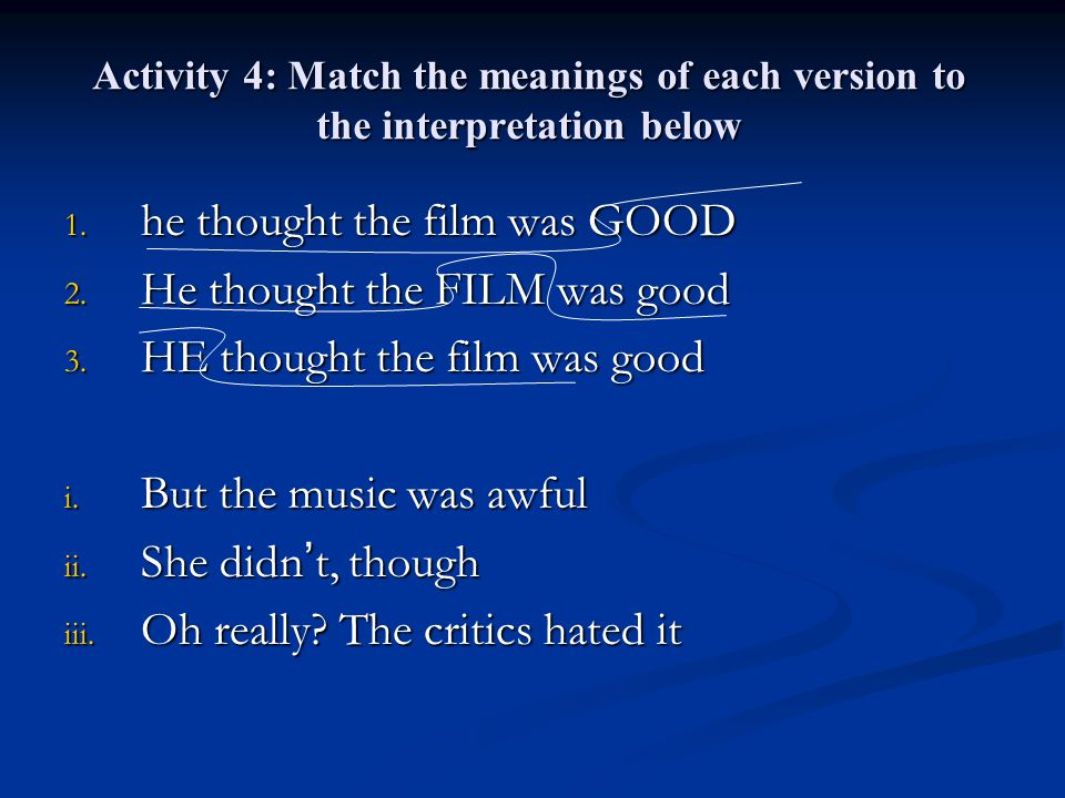 Activity 4: Match the meanings of each version to the interpretation below 1. he thought the film was GOOD 2. He thought the FILM was good 3. HE thoug