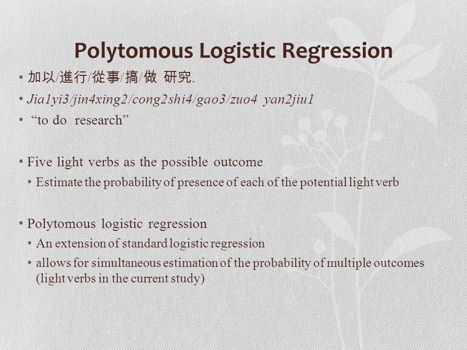 "Polytomous Logistic Regression 加以 / 進行 / 從事 / 搞 / 做 研究. Jia1yi3/jin4xing2/cong2shi4/gao3/zuo4 yan2jiu1 ""to do research"" Five light verbs as the possib"