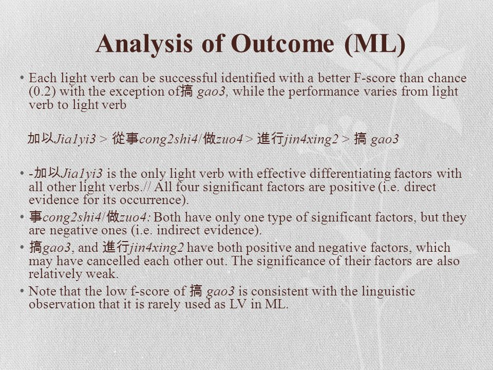 Each light verb can be successful identified with a better F-score than chance (0.2) with the exception of 搞 gao3, while the performance varies from light verb to light verb 加以 Jia1yi3 > 從事 cong2shi4/ 做 zuo4 > 進行 jin4xing2 > 搞 gao3 - 加以 Jia1yi3 is the only light verb with effective differentiating factors with all other light verbs.// All four significant factors are positive (i.e.