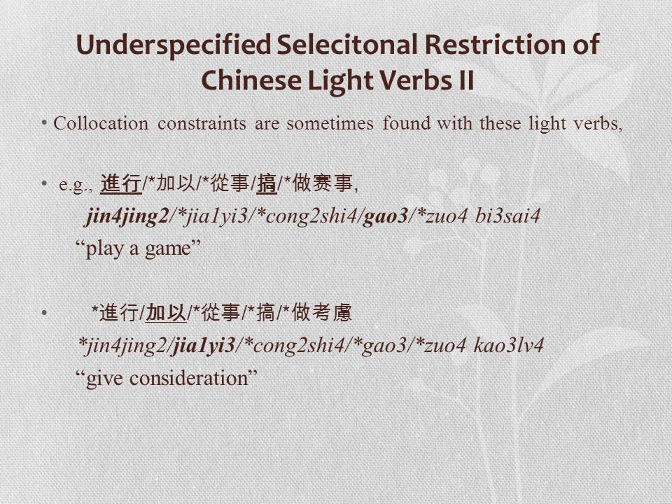 Underspecified Selecitonal Restriction of Chinese Light Verbs II Collocation constraints are sometimes found with these light verbs, e.g., 進行 /* 加以 /*