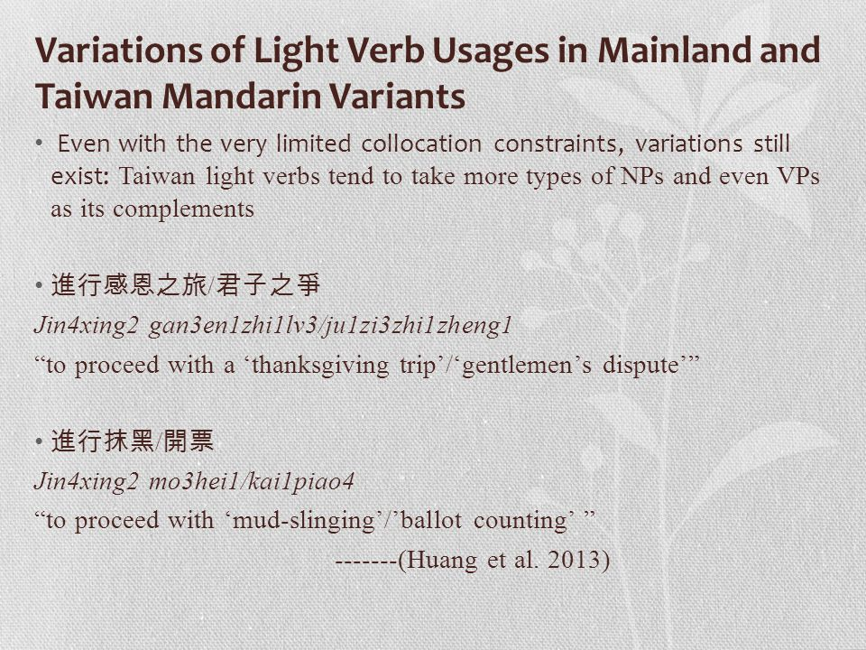 Variations of Light Verb Usages in Mainland and Taiwan Mandarin Variants Even with the very limited collocation constraints, variations still exist: Taiwan light verbs tend to take more types of NPs and even VPs as its complements 進行感恩之旅 / 君子之爭 Jin4xing2 gan3en1zhi1lv3/ju1zi3zhi1zheng1 to proceed with a 'thanksgiving trip'/'gentlemen's dispute' 進行抹黑 / 開票 Jin4xing2 mo3hei1/kai1piao4 to proceed with 'mud-slinging'/'ballot counting' -------(Huang et al.