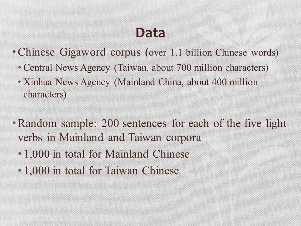 Data Chinese Gigaword corpus ( over 1.1 billion Chinese words) Central News Agency (Taiwan, about 700 million characters) Xinhua News Agency (Mainland China, about 400 million characters) Random sample: 200 sentences for each of the five light verbs in Mainland and Taiwan corpora 1,000 in total for Mainland Chinese 1,000 in total for Taiwan Chinese