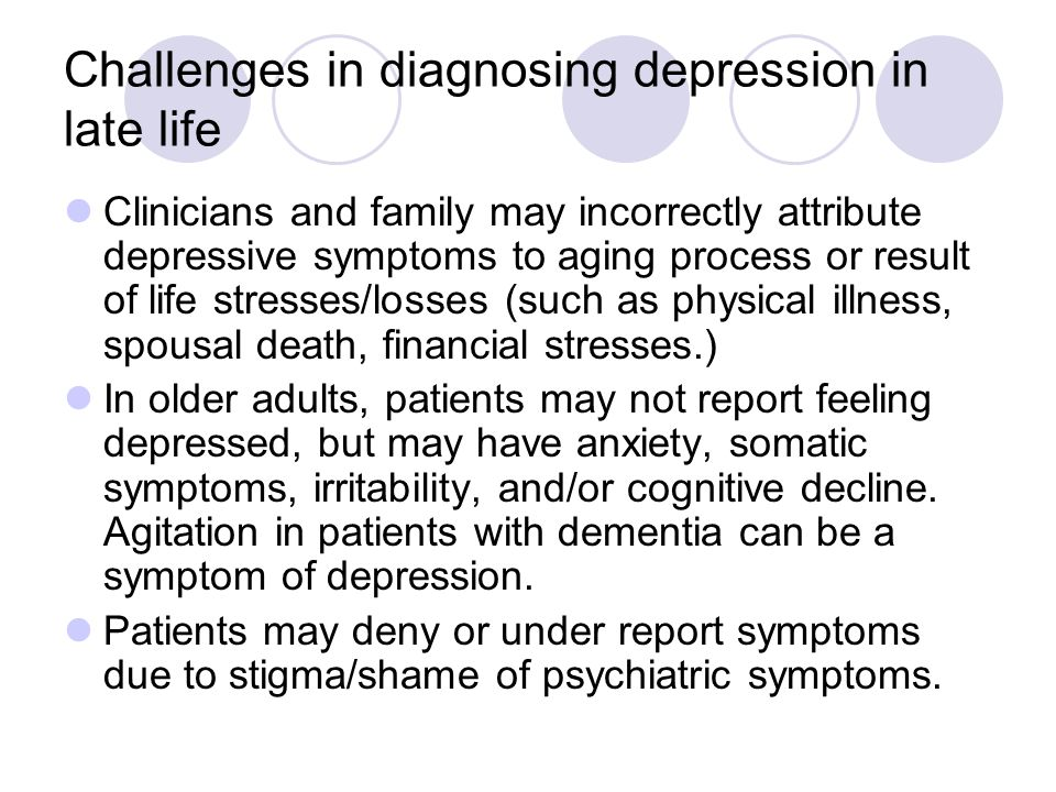 Challenges in diagnosing depression in late life Clinicians and family may incorrectly attribute depressive symptoms to aging process or result of life stresses/losses (such as physical illness, spousal death, financial stresses.) In older adults, patients may not report feeling depressed, but may have anxiety, somatic symptoms, irritability, and/or cognitive decline.
