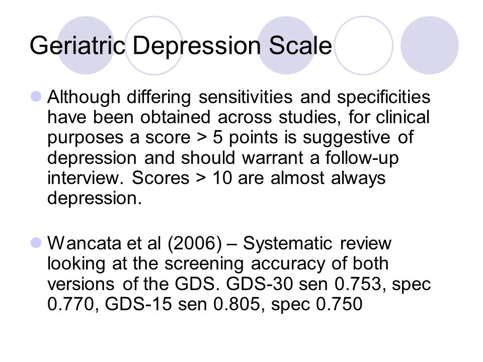 Geriatric Depression Scale Although differing sensitivities and specificities have been obtained across studies, for clinical purposes a score > 5 points is suggestive of depression and should warrant a follow-up interview.