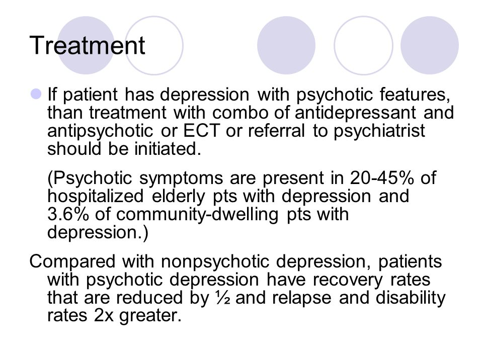 Treatment If patient has depression with psychotic features, than treatment with combo of antidepressant and antipsychotic or ECT or referral to psychiatrist should be initiated.