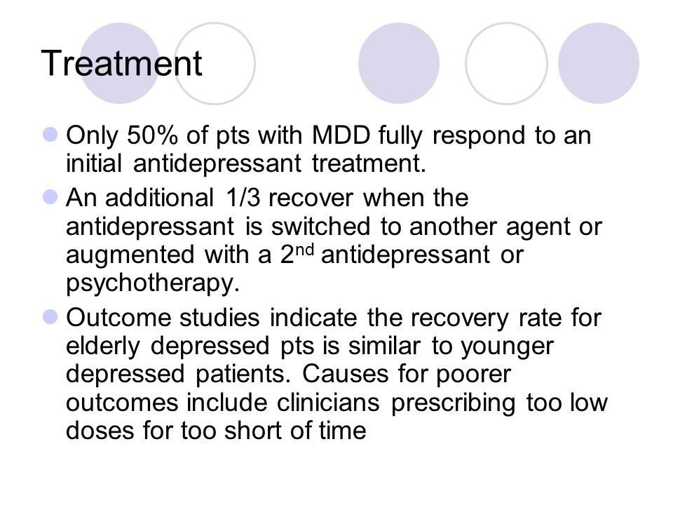 Treatment Only 50% of pts with MDD fully respond to an initial antidepressant treatment. An additional 1/3 recover when the antidepressant is switched