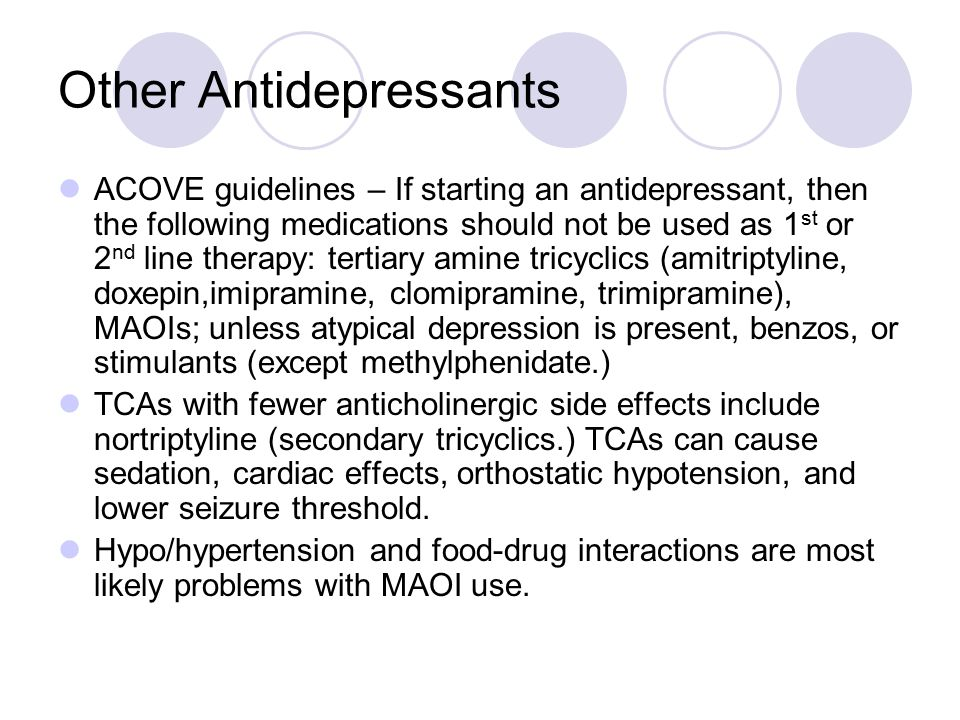 Other Antidepressants ACOVE guidelines – If starting an antidepressant, then the following medications should not be used as 1 st or 2 nd line therapy: tertiary amine tricyclics (amitriptyline, doxepin,imipramine, clomipramine, trimipramine), MAOIs; unless atypical depression is present, benzos, or stimulants (except methylphenidate.) TCAs with fewer anticholinergic side effects include nortriptyline (secondary tricyclics.) TCAs can cause sedation, cardiac effects, orthostatic hypotension, and lower seizure threshold.