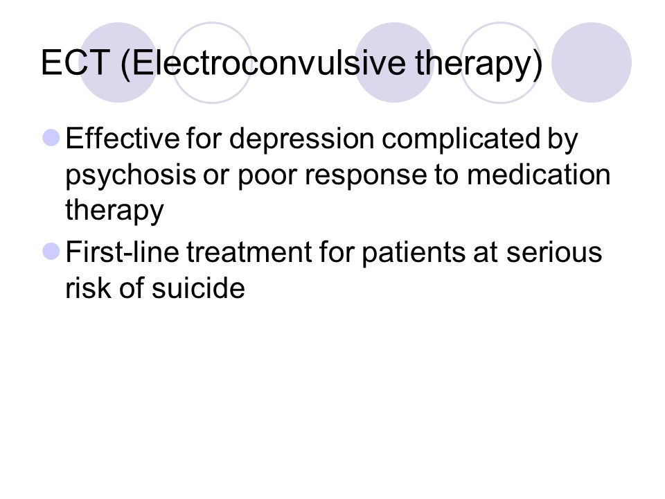 ECT (Electroconvulsive therapy) Effective for depression complicated by psychosis or poor response to medication therapy First-line treatment for patients at serious risk of suicide