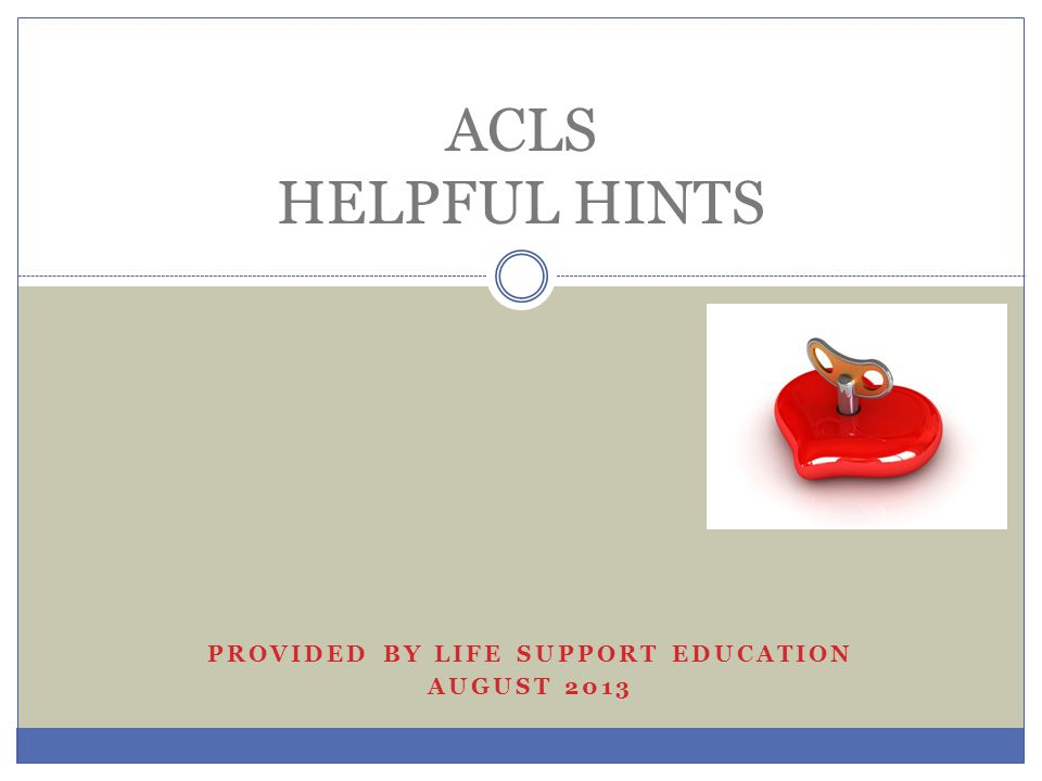 PROVIDED BY LIFE SUPPORT EDUCATION AUGUST 2013 ACLS HELPFUL HINTS